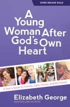 A Young Woman After God's Own Heart - A Teen's Guide to Friends, Faith, Family, and the Future ebook by Elizabeth George