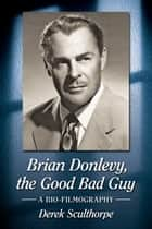 Brian Donlevy, the Good Bad Guy - A Bio-Filmography ebook by Derek Sculthorpe
