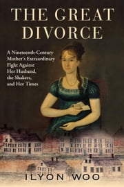 The Great Divorce - A Nineteenth-Century Mother's Extraordinary Fight against Her Husband, the Shakers, and Her Times ebook by Ilyon Woo