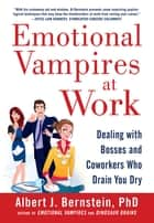 Emotional Vampires at Work: Dealing with Bosses and Coworkers Who Drain You Dry ebook by Albert Bernstein