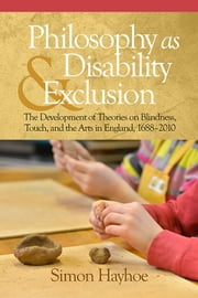 Philosophy as Disability & Exclusion: The Development of Theories on Blindness, Touch and the Arts in England, 1688-2010 ebook by Hayhoe, Simon