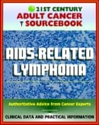 21st Century Adult Cancer Sourcebook: AIDS-Related Lymphoma and Primary CNS Lymphoma - Clinical Data for Patients, Families, and Physicians ebook by Progressive Management