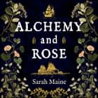 Alchemy and Rose - A sweeping new novel from the author of The House Between Tides, the Waterstones Scottish Book of the Year audiobook by Sarah Maine