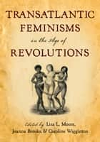 Transatlantic Feminisms in the Age of Revolutions ebook by Lisa L. Moore, Joanna Brooks, Caroline Wigginton