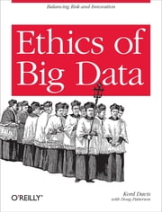 Ethics of Big Data - Balancing Risk and Innovation ebook by Kord Davis