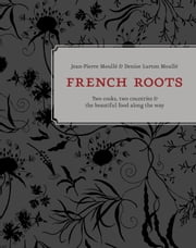 French Roots - Two Cooks, Two Countries, and the Beautiful Food along the Way ebook by Jean-Pierre Moullé,Denise Lurton Moullé,Patricia Unterman