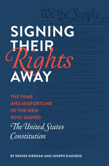 Signing Their Rights Away - The Fame and Misfortune of the Men Who Signed the United States Constitution ebook by Denise Kiernan,Joseph D'Agnese