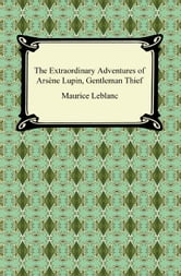 The Extraordinary Adventures of Arsène Lupin, Gentleman Thief ebook by Maurice Leblanc