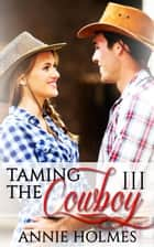 Taming The Cowboy: 3 - Taming The Cowboy ebook by Annie Holmes