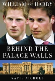 William and Harry - Behind the Palace Walls ebook by Katie Nicholl