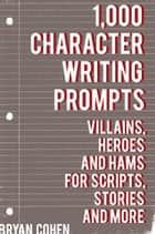 1,000 Character Writing Prompts: Villains, Heroes and Hams for Scripts, Stories and More ebook by