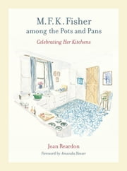 M. F. K. Fisher among the Pots and Pans: Celebrating Her Kitchens ebook by Reardon, Joan