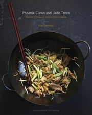 Phoenix Claws and Jade Trees - Essential Techniques of Authentic Chinese Cooking ebook by Kian Lam Kho,Jody Horton