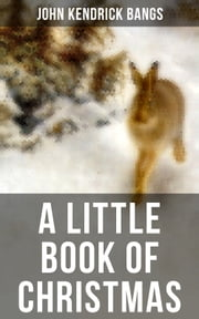 A LITTLE BOOK OF CHRISTMAS - Children's Classic - Humorous Stories & Poems for the Holiday Season: A Toast To Santa Clause, A Merry Christmas Pie, The Child Who Had Everything But, A Holiday Wish, The House of the Seven Santas… ebook by John Kendrick Bangs
