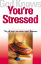 God Knows You're Stressed - Simple Ways to Restore Your Balance ebook by Anne Bryan Smollin