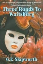 Three Roads to Waitsburg ebook by G.F. Skipworth