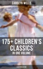 Carolyn Wells: 175+ Children's Classics in One Volume (Illustrated Edition) - Novels, Poems, Stories, Fables & Charades for Children ebook by Carolyn Wells, R. B. Birch, W. Granville Smith,...