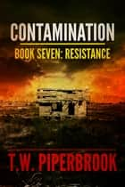 Contamination 7: Resistance ebook by T.W. Piperbrook
