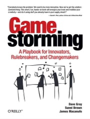 Gamestorming - A Playbook for Innovators, Rulebreakers, and Changemakers ebook by Dave Gray,Sunni Brown,James Macanufo