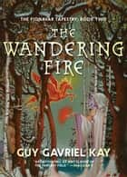 The Wandering Fire - The Fionavar Tapestry ebook by Guy Gavriel Kay
