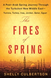 The Fires of Spring - A Post-Arab Spring Journey Through the Turbulent New Middle East ebook by Shelly Culbertson