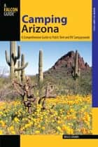 Camping Arizona - A Comprehensive Guide to Public Tent and RV Campgrounds ebook by Bruce Grubbs