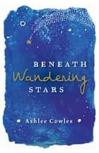 Beneath Wandering Stars ebook by Ashlee Cowles