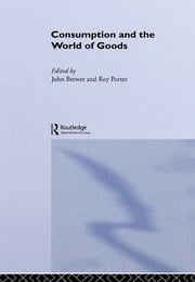 Consumption and the World of Goods ebook by John Brewer,Roy Porter