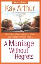 A Marriage Without Regrets Study Guide ebook by Kay Arthur