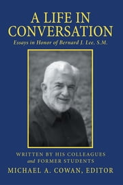 A Life in Conversation - Essays in Honor of Bernard J. Lee, S.M. ebook by Michael A. Cowan, Editor