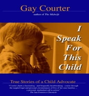 I Speak For This Child: True Stories Of A Child Advocate ebook by Gay Courter