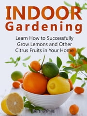 Indoor Gardening: Learn How to Successfully Grow Lemons and Other Citrus Fruits in Your Home ebook by Bertha Mills