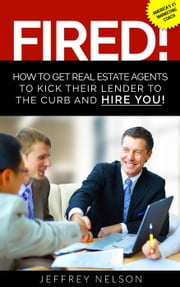 FIRED! How to Get Real Estate Agents to Kick Their Lender to the Curb and Hire You ebook by Jeffrey Nelson