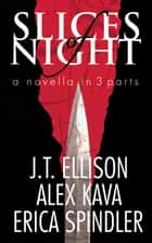 Slices of Night ebook by Alex Kava,JT Ellison,Erica Spindler