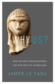 Why Us? - How Science Rediscovered the Mystery of Ourselves ebook by James Le Fanu