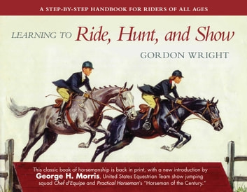 Learning to Ride, Hunt, and Show - A Step-by-Step Handbook for Riders of All Ages eBook by Gordon Wright