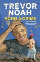 Born A Crime - Stories from a South African Childhood eBook by Trevor Noah