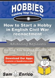 How to Start a Hobby in English Civil War reenactment - How to Start a Hobby in English Civil War reenactment ebook by Ernestine Ramsey