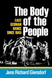 The Body of the People: East German Dance Since 1945 ebook by Giersdorf, Jens Richard