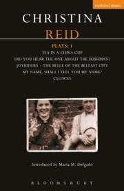 Reid Plays: 1 - Tea in a China Cup, Did You Hear the One About the Irishman . . . ?, Joyriders, The Belle of the Belfast City, My Name, Shall I Tell You My Name?, Clowns ebook by Christina Reid