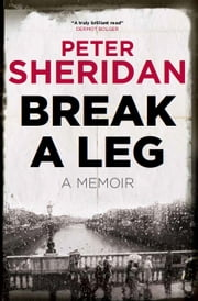 Break A Leg - A Memoir ebook by Peter Sheridan