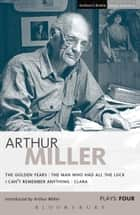 Miller Plays: 4 - The Golden Years; The Man Who Had All the Luck; I Can't Remember Anything; Clara ebook by Arthur Miller