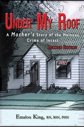 Under My Roof: A Mother's Story of the Heinous Crime of Incest--Second Edition ebook by Emalou King