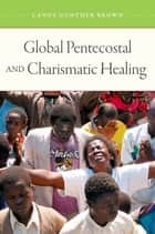 Global Pentecostal and Charismatic Healing ebook by Candy Gunther Brown