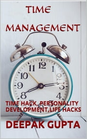 Time management:time hack,personality development,life hacks,student study tips ebook by Deepak Gupta