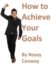 How to Achieve Your Goals ebook by Rosey Conway