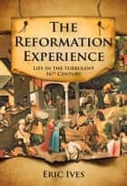 The Reformation Experience - Living Through the Turbulent 16th Century ebook by Eric Ives