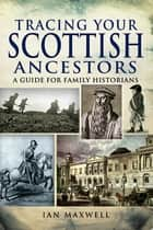 Tracing Your Scottish Ancestors - A Guide for Family Historians ebook by Ian Maxwell