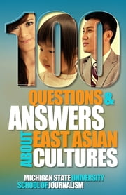 100 Questions and Answers About East Asian Cultures - An introductory cultural competence guide for Americans about the customs, history, politics and languages background of people from China, Taiwan, South Korea, Japan and Hong Kong ebook by Michigan State University School of Journalism, Helen Zia, Jane Hyun