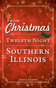 From Christmas to Twelfth Night in Southern Illinois ebook by John Dunphy